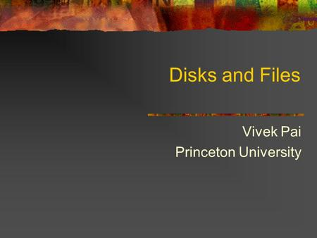 Disks and Files Vivek Pai Princeton University. 2 Why Files Physical reality Block oriented Physical sector #s No protection among users of the system.