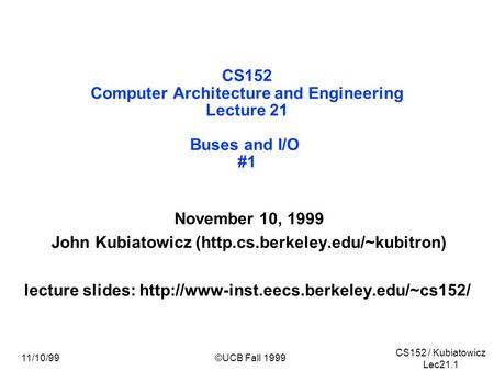 CS152 / Kubiatowicz Lec21.1 11/10/99©UCB Fall 1999 CS152 Computer Architecture and Engineering Lecture 21 Buses and I/O #1 November 10, 1999 John Kubiatowicz.
