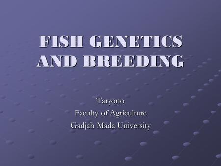 FISH GENETICS AND BREEDING Taryono Faculty of Agriculture Gadjah Mada University.