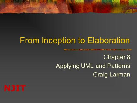 NJIT From Inception to Elaboration Chapter 8 Applying UML and Patterns Craig Larman.