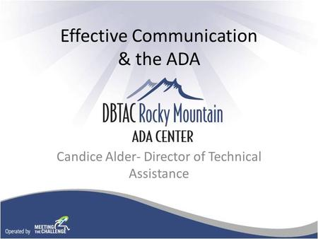 Effective Communication & the ADA Candice Alder- Director of Technical Assistance.