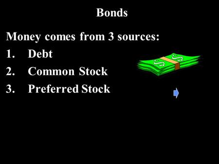 Bonds Money comes from 3 sources: 1.Debt 2.Common Stock 3.Preferred Stock.