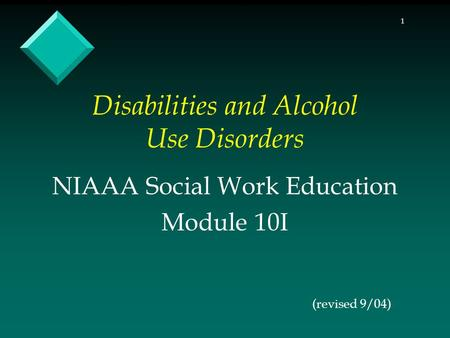 1 Disabilities and Alcohol Use Disorders (revised 9/04) NIAAA Social Work Education Module 10I.