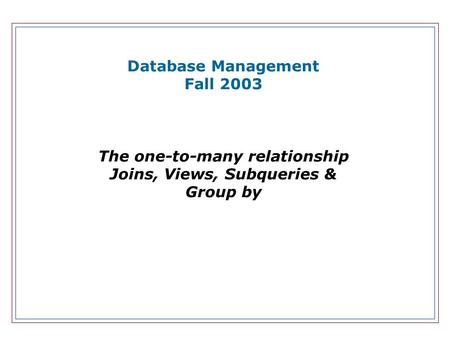 Database Management Fall 2003 The one-to-many relationship Joins, Views, Subqueries & Group by.