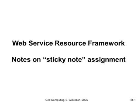 "4d.1 Grid Computing, B. Wilkinson, 2005 Web Service Resource Framework Notes on ""sticky note"" assignment."