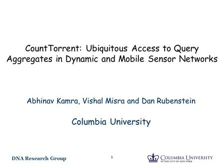 DNA Research Group 1 CountTorrent: Ubiquitous Access to Query Aggregates in Dynamic and Mobile Sensor Networks Abhinav Kamra, Vishal Misra and Dan Rubenstein.