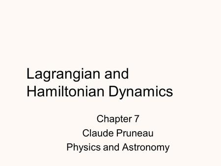 Lagrangian and Hamiltonian Dynamics Chapter 7 Claude Pruneau Physics and Astronomy.