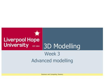Business and Computing Deanery 3D Modelling Week 3 Advanced modelling.