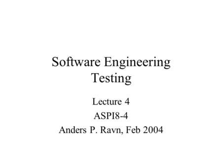 Software Engineering Testing Lecture 4 ASPI8-4 Anders P. Ravn, Feb 2004.