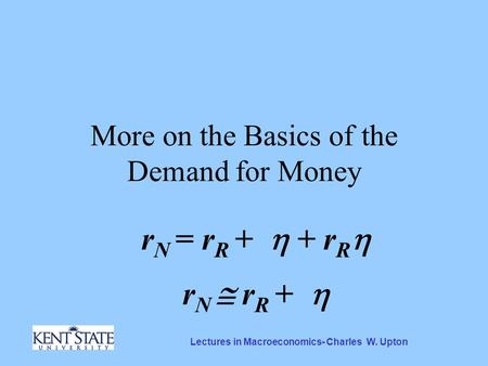 Lectures in Macroeconomics- Charles W. Upton More on the Basics of the Demand for Money r N = r R +  + r R  r N  r R + 