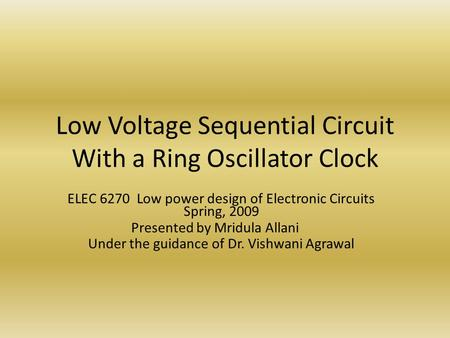 Low Voltage Sequential Circuit With a Ring Oscillator Clock ELEC 6270 Low power design of Electronic Circuits Spring, 2009 Presented by Mridula Allani.