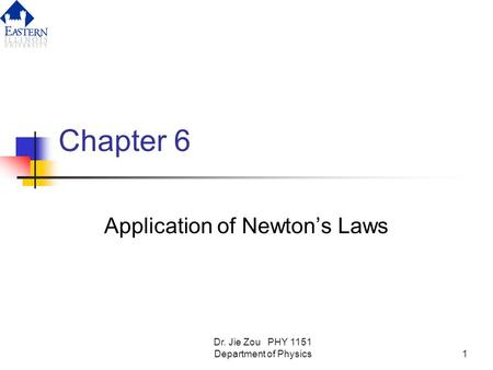 Dr. Jie Zou PHY 1151 Department of Physics1 Chapter 6 Application of Newton's Laws.