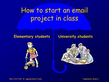 Presentation Group 2CMC in FLT Prof. M. Legutke/Carolin Fuchs How to start an email project in class Elementary studentsUniversity students.