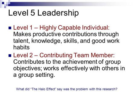 Level 5 Leadership Level 1 – Highly Capable Individual: Makes productive contributions through talent, knowledge, skills, and good work habits Level 2.