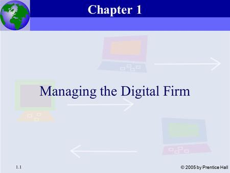 Essentials of Management Information Systems, 6e Chapter 1 Managing the Digital Firm 1.1 © 2005 by Prentice Hall Managing the Digital Firm Chapter 1.