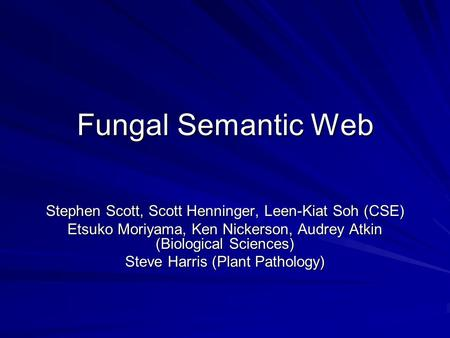 Fungal Semantic Web Stephen Scott, Scott Henninger, Leen-Kiat Soh (CSE) Etsuko Moriyama, Ken Nickerson, Audrey Atkin (Biological Sciences) Steve Harris.