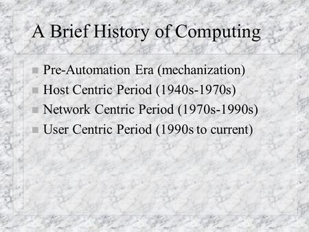 A Brief History of Computing n Pre-Automation Era (mechanization) n Host Centric Period (1940s-1970s) n Network Centric Period (1970s-1990s) n User Centric.