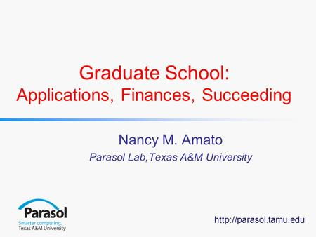 Graduate School: Applications, Finances, Succeeding Nancy M. Amato Parasol Lab,Texas A&M University.