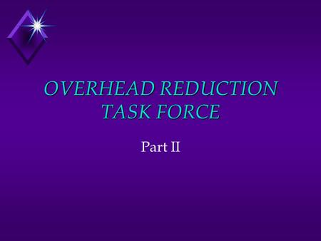 OVERHEAD REDUCTION TASK FORCE Part II. Meeting with Dixon u Both pushed upwards to get: u A good team design (composition/small size/good skills mix)
