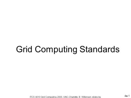 4a.1 Grid Computing Standards ITCS 4010 Grid Computing, 2005, UNC-Charlotte, B. Wilkinson, slides 4a.