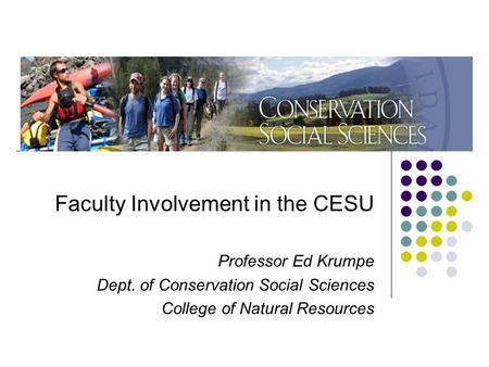 Faculty Involvement in the CESU Professor Ed Krumpe Dept. of Conservation Social Sciences College of Natural Resources.