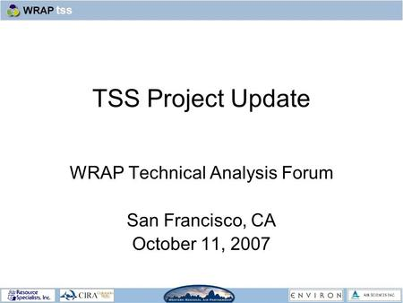 TSS Project Update WRAP Technical Analysis Forum San Francisco, CA October 11, 2007.