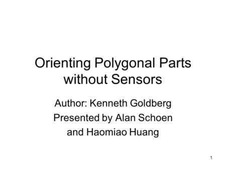 1 Orienting Polygonal Parts without Sensors Author: Kenneth Goldberg Presented by Alan Schoen and Haomiao Huang.