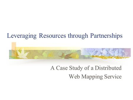 Leveraging Resources through Partnerships A Case Study of a Distributed Web Mapping Service.