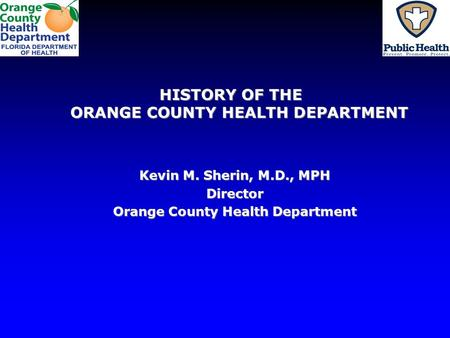 HISTORY OF THE ORANGE COUNTY HEALTH DEPARTMENT Kevin M. Sherin, M.D., MPH Director Orange County Health Department.