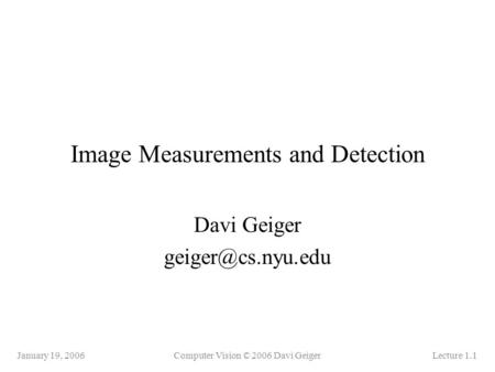 January 19, 2006Computer Vision © 2006 Davi GeigerLecture 1.1 Image Measurements and Detection Davi Geiger