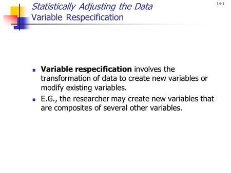 14-1 Statistically Adjusting the Data Variable Respecification Variable respecification involves the transformation of data to create new variables or.