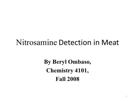 Nitrosamine Detection in Meat By Beryl Ombaso, Chemistry 4101, Fall 2008 1.