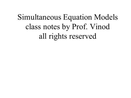 Simultaneous Equation Models class notes by Prof. Vinod all rights reserved.