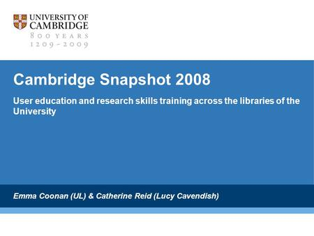 Cambridge Snapshot 2008 User education and research skills training across the libraries of the University Emma Coonan (UL) & Catherine Reid (Lucy Cavendish)