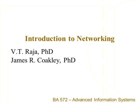 Introduction to Networking V.T. Raja, PhD James R. Coakley, PhD BA 572 – Advanced Information Systems.