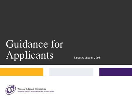 Guidance for Applicants Updated June 9, 2008. Everything you need to apply is on our website, www.wtgrantfdn.org.