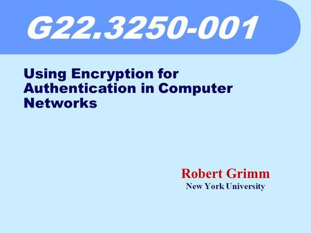 G22.3250-001 Robert Grimm New York University Using Encryption for Authentication in Computer Networks.