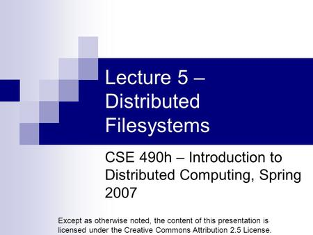 Lecture 5 – Distributed Filesystems CSE 490h – Introduction to Distributed Computing, Spring 2007 Except as otherwise noted, the content of this presentation.