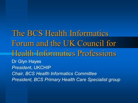 The BCS Health Informatics Forum and the UK Council for Health Informatics Professions Dr Glyn Hayes President, UKCHIP Chair, BCS Health Informatics Committee.