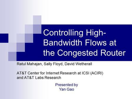 Controlling High- Bandwidth Flows at the Congested Router Ratul Mahajan, Sally Floyd, David Wetherall AT&T Center for Internet Research at ICSI (ACIRI)