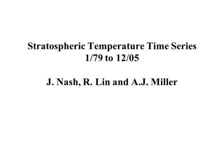 Stratospheric Temperature Time Series 1/79 to 12/05 J. Nash, R. Lin and A.J. Miller.