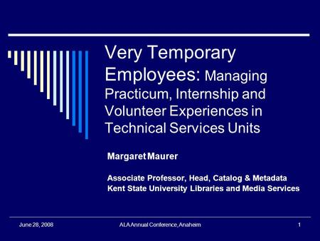 June 28, 2008ALA Annual Conference, Anaheim1 Very Temporary Employees: Managing Practicum, Internship and Volunteer Experiences in Technical Services Units.
