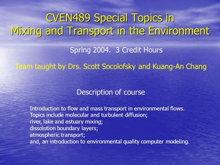 CVEN489 Special Topics in Mixing and Transport in the Environment Description of course Introduction to flow and mass transport in environmental flows.