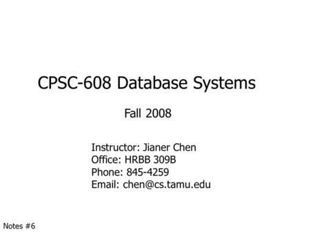 CPSC-608 Database Systems Fall 2008 Instructor: Jianer Chen Office: HRBB 309B Phone: 845-4259   Notes #6.
