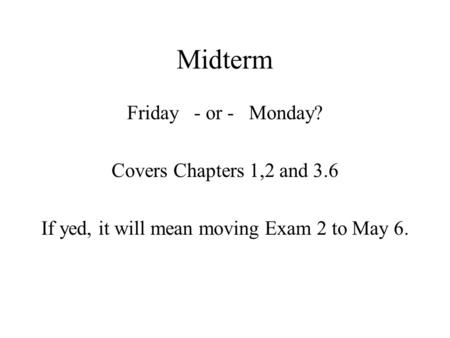 Midterm Friday - or - Monday? Covers Chapters 1,2 and 3.6 If yed, it will mean moving Exam 2 to May 6.