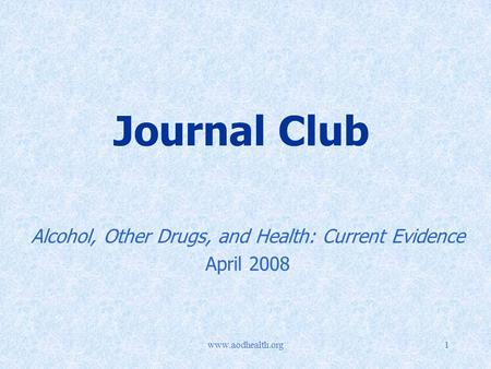 Www.aodhealth.org1 Journal Club Alcohol, Other Drugs, and Health: Current Evidence April 2008.