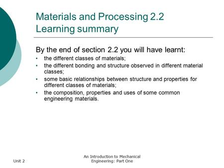 Unit 2 An Introduction to Mechanical Engineering: Part One Materials and Processing 2.2 Learning summary By the end of section 2.2 you will have learnt:
