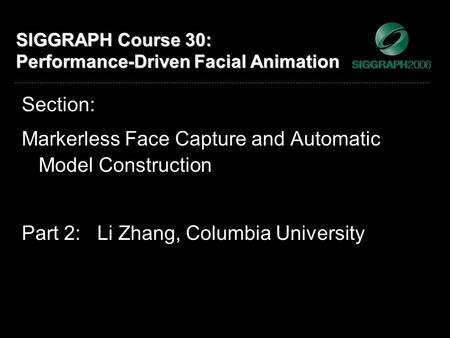 SIGGRAPH Course 30: Performance-Driven Facial Animation Section: Markerless Face Capture and Automatic Model Construction Part 2: Li Zhang, Columbia University.