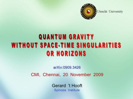 Gerard 't Hooft Spinoza Institute Utrecht University CMI, Chennai, 20 November 2009 arXiv:0909.3426.