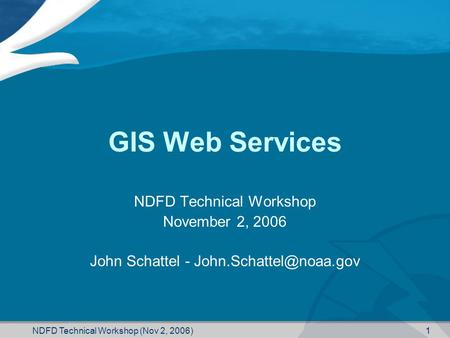 NDFD Technical Workshop (Nov 2, 2006) 1 GIS Web Services NDFD Technical Workshop November 2, 2006 John Schattel -